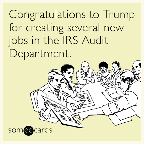 Congratulations to Trump for creating several new jobs in the IRS Audit Department.