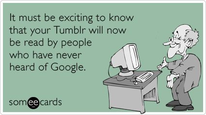It must be exciting to know that your Tumblr will now be read by people who have never heard of Google.