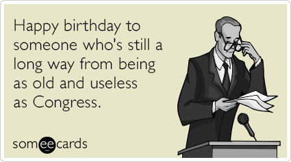 Happy birthday to someone who's still a long way from being as old and useless as Congress.
