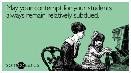 May your contempt for your students always remain relatively subdued