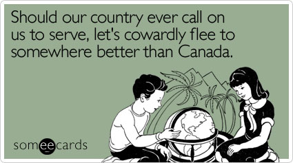 Should our country ever call on us to serve, let's cowardly flee to somewhere better than Canada
