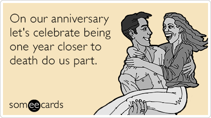 On our anniversary let's celebrate being one year closer to death do us part.