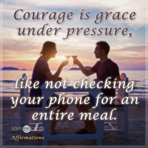 Courage Is Grace Under Pressure, Like Not Checking Your