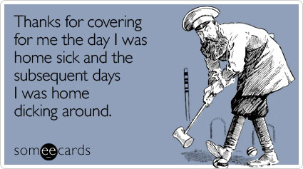 Thanks for covering for me the day I was home sick and the subsequent days I was home dicking around
