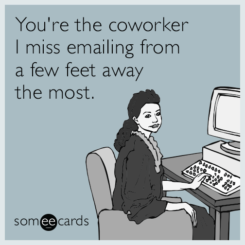 Funny Memes About Missing Work : You re the coworker i miss emailing from a few feet away