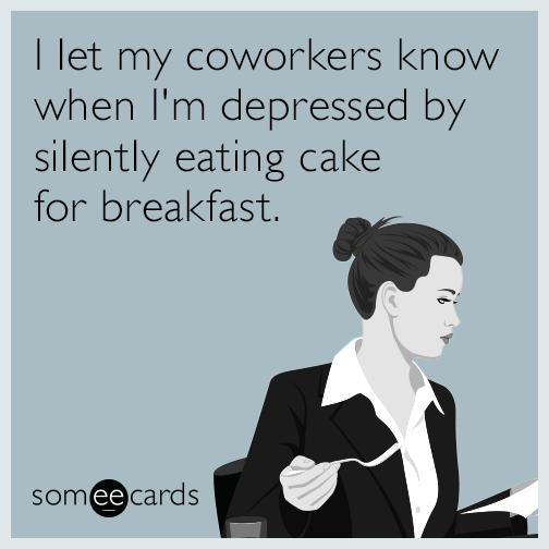 I let my coworkers know when I'm depressed by silently eating cake for breakfast.