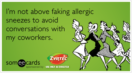 I'm not above faking allergic sneezes to avoid conversations with my coworkers.