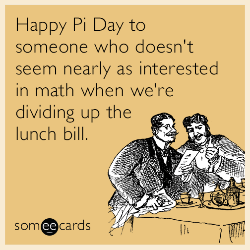 Happy Pi Day to someone who doesn't seem nearly as interested in math when we're dividing up the lunch bill.