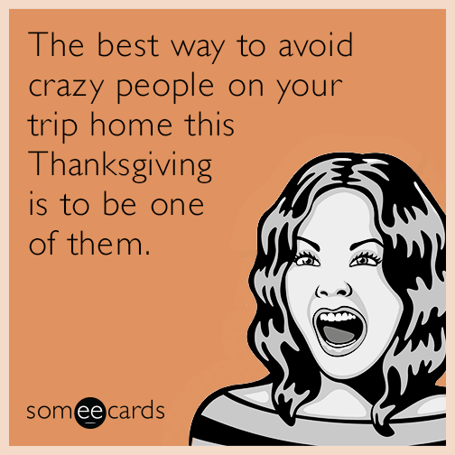 The best way to avoid crazy people on your trip home this Thanksgiving is to be one of them.