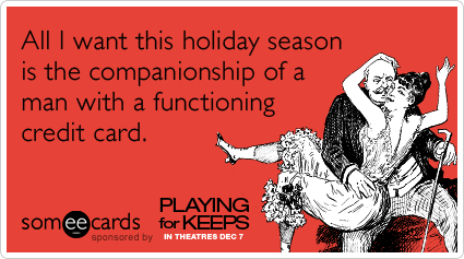 All I want this holiday season is the companionship of a man with a functioning credit card.