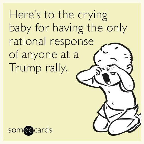 Here's to the crying baby for having the only rational response of anyone at a Trump rally.