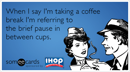 When I say I'm taking a coffee break I'm referring to the brief pause in between cups.