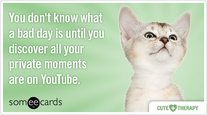 You don't know what a bad day is until you discover all your private moments are on YouTube.