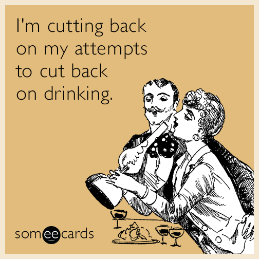 I'm cutting back on my attempts to cut back on drinking.