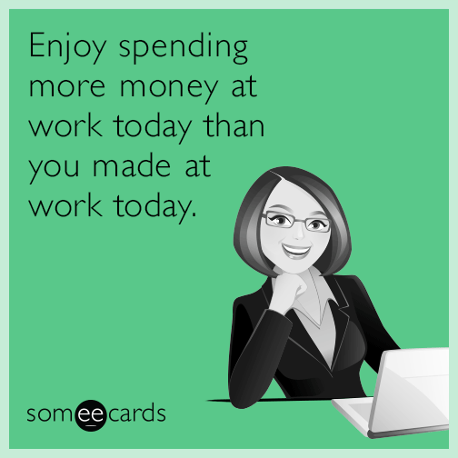 Enjoy spending more money at work today than you made at work today.
