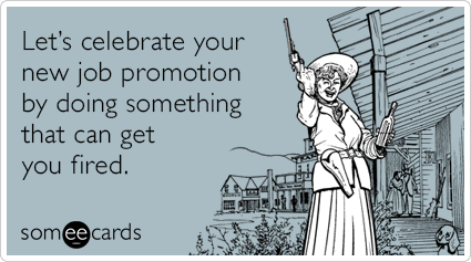 Let's celebrate your new job promotion by doing something that can get you fired.