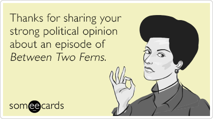 Thanks for sharing your strong political opinion about an episode of Between Two Ferns.