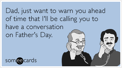 Dad, just want to warn you ahead of time that I'll be calling you to have a conversation on Father's Day.