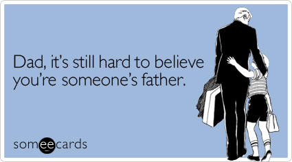 Dad, it's still hard to believe you're someone's father