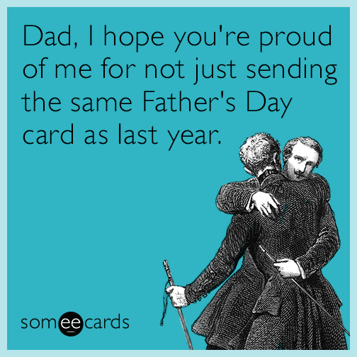 Dad, I hope you're proud of me for not just sending the same Father's Day card as last year.