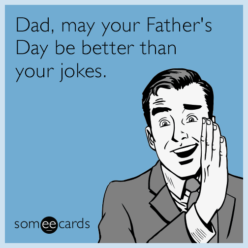 dad may your fathers day be better than your jokes maV funny father's day memes & ecards someecards