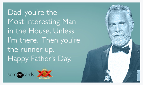 Dad, you're the Most Interesting Man in the House. Unless I'm there. Then you're the runner up. Happy Father's Day.