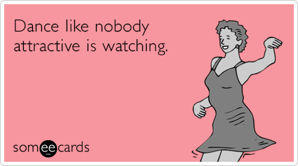 Dance like nobody attractive is watching.