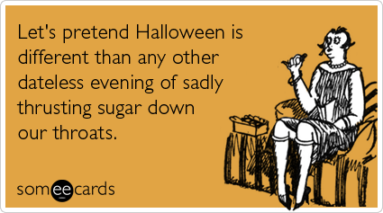 Let's pretend Halloween is different than any other dateless evening of sadly thrusting sugar down our throats