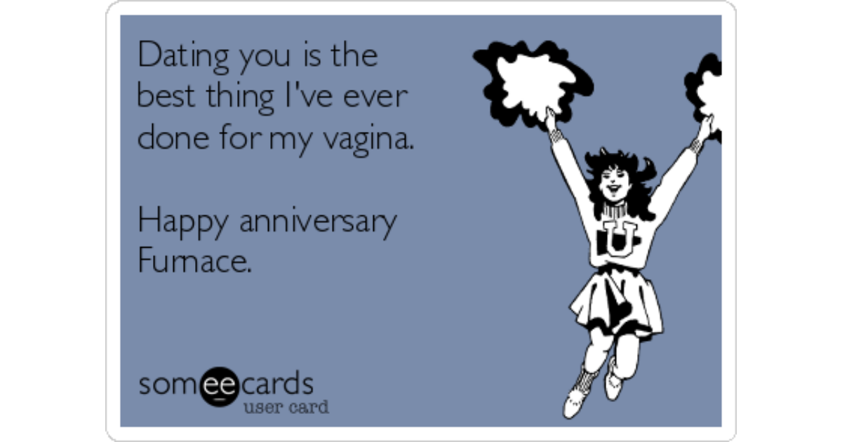 Dating you is the best thing ive ever done for my vagina. happy