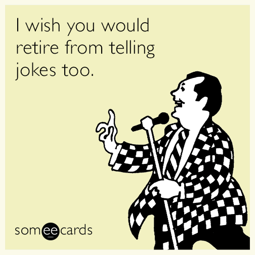 I wish you would retire from telling jokes too.