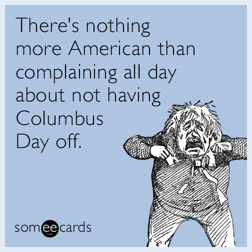 There's nothing more American than complaining all day about not having Columbus Day off.