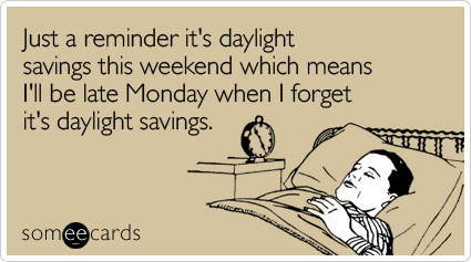 Just a reminder it's daylight savings this weekend which means I'll be late Monday when I forget it's daylight savings