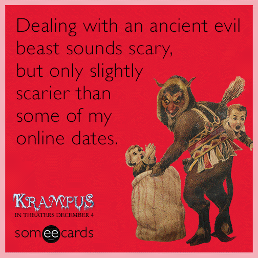 Dealing with an ancient evil beast sounds scary, but only slightly scarier than some of my online dates.
