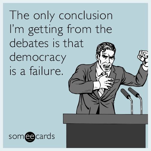 The only conclusion I'm getting from the debates is that democracy is a failure.