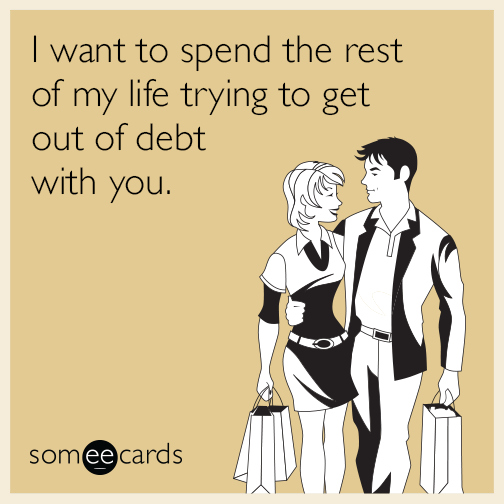 I want to spend the rest of my life trying to get out of debt with you.