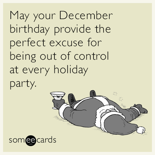 May Your December Birthday Provide The Perfect Excuse For Being Out Of Control At Every Holiday