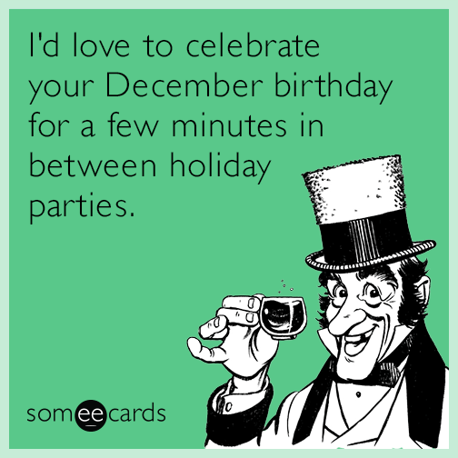 I'd love to celebrate your December birthday for a few minutes in between holiday parties.
