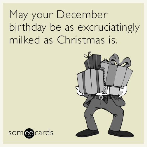 May your December birthday be as excruciatingly milked as Christmas is.
