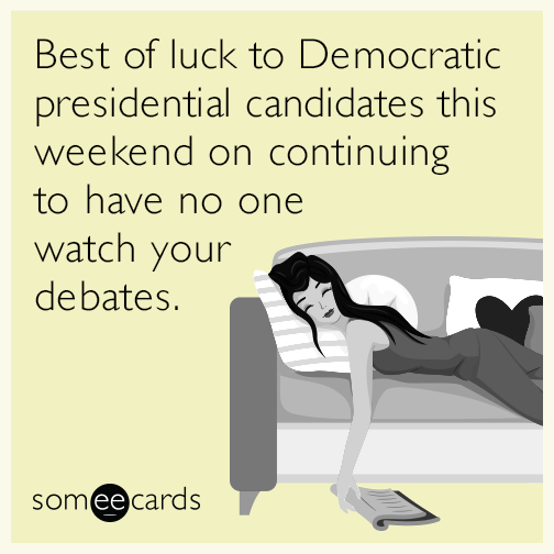 Best of luck to Democratic presidential candidates this weekend on continuing to have no one watch your debates.