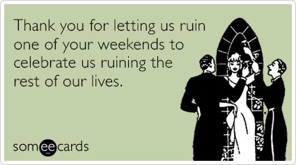 Thank you for letting us ruin one of your weekends to celebrate us ruining the rest of our lives.