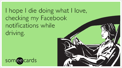 I hope I die doing what I love, checking my Facebook notifications while driving.