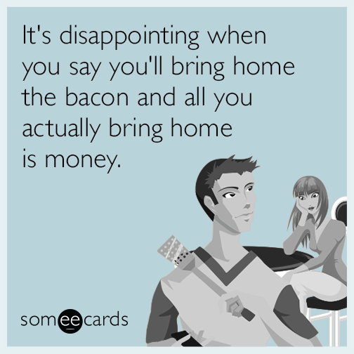 It's disappointing when you say you'll bring home the bacon and all you actually bring home is money.