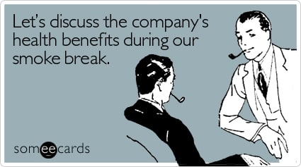 Let's discuss the company's health benefits during our smoke break
