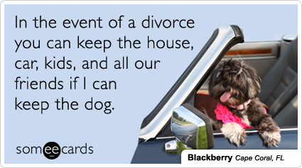 someecards.com - In the event of a divorce you can keep the house, car, kids, and all our friends if I can keep the dog.