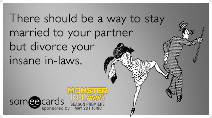 There should be a way to stay married to your partner but divorce your insane in-laws.