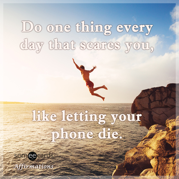 Do one thing everyday that scares you, like letting your phone die.