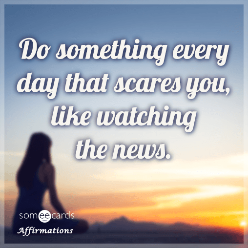 Do something every day that scares you, like watching the news.
