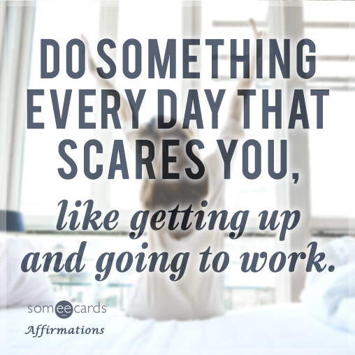 Do something everyday that scares you, like getting up and going to work.