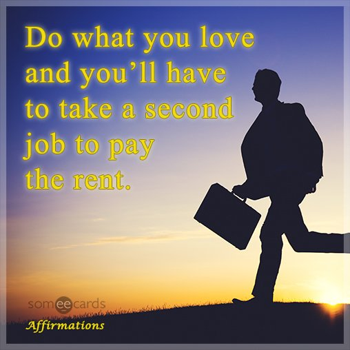 Do what you love and you'll have to take a second job to pay the rent.