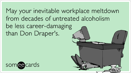 May your inevitable workplace meltdown from decades of untreated alcoholism be less career-damaging than Don Draper's.